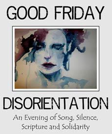 Disorientation: An Evening of Song, Silence, Scripture and Solidarity for Good Friday